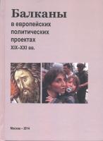 Балканы в европейских политических проектах ХIХ–ХХI вв. М., 2014.