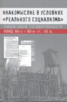 Инакомыслие в условиях «реального социализма»: Поиски новой государственности: Конец 60-х – 80-е гг. XX в. - обложка книги