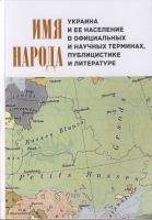 Имя народа: Украина и ее население в официальных и научных терминах, публицистике и литературе. М.; СПб., 2016.