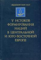 У истоков формирования наций в Центральной и Юго-Восточной Европе. М., 1984. – обложка книги