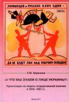 Борисенок Е. Ю.«А что мы знаем о лице Украины?»:Украинизация как модель государственной политики в 1918–1941 гг.