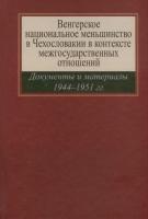 Венгерское национальное меньшинство в Чехословакии в контексте межгосударственных отношений:Документы и материалы 1944–1951 гг.