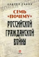 Ганин A.B. Семь «почему» российской Гражданской войны. М.: «Пятый Рим», 2018