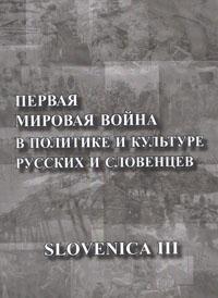 SLOVENICA III: Первая мировая война в политике и культуре русских и словенцев: К столетию начала Первой мировой войны - обложка книги
