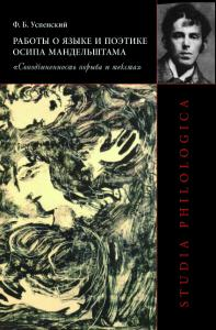 Успенский Ф. Б. Работы о языке и поэтике Осипа Мандельштама: «Соподчиненность порыва и текста». М., 2014.
