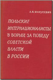 Манусевич А. Я. Польские интернационалисты в борьбе за победу Советской власти в России. Февраль – октябрь 1917 г. М., 1965.