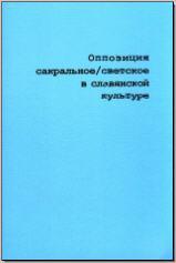 Оппозиция сакральное / светское в славянской культуре. М., 2004. - обложка книги