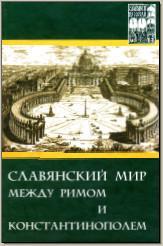 Славянский мир между Римом и Константинополем. М., 2004. (Славяне и их соседи. Вып. 11). - обложка книги