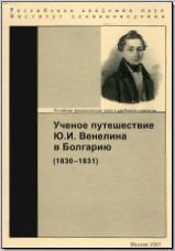 Ученое путешествие Ю. И. Венелина в Болгарию (1830–1831). М., 2005. - обложка книги