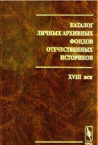 Каталог личных архивных фондов отечественных историков. Вып. 1: XVIII век. М., 2001.