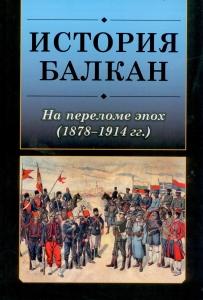 История Балкан:На переломе эпох (1878–1914 гг.).М., 2017