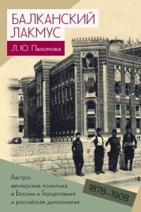 Пахомова Л.Ю.Балканский лакмус. Австро-венгерская политикав Боснии и Герцеговине и российская дипломатия (1878–1908)